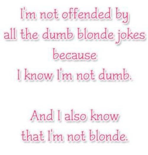 Dumb Jokes And Girl Memes Im Not Offended By All The Dumb Blonde Jokes Because Know I M Not Dumb And Also Know That I M Not Blonde Dumb Blonde Jokes Blonde Jokes