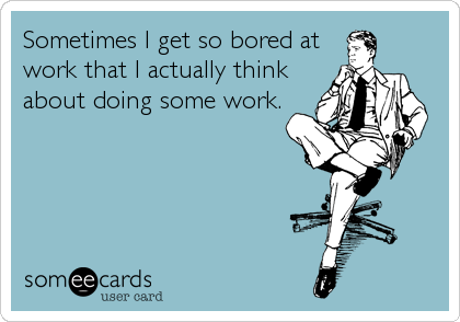 Sometimes I Get So Bored At Work That I Actually Think About Doing Some Work Hilarious Ecards Funny Bored At Work