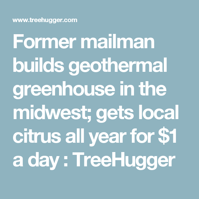 Former mailman builds geothermal greenhouse in the midwest; gets local citrus all year for $1 a day : TreeHugger