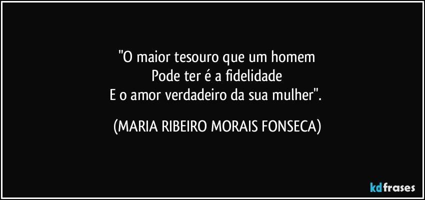 """""""O maior tesouro que um homem    Pode ter é a fidelidade  E o amor verdadeiro da sua mulher"""". (MARIA RIBEIRO MORAIS FONSECA)"""