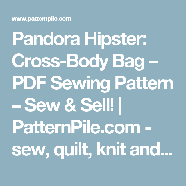 Pandora Hipster: Cross-Body Bag – PDF Sewing Pattern – Sew & Sell! | PatternPile.com - sew, quilt, knit and crochet fun gifts!