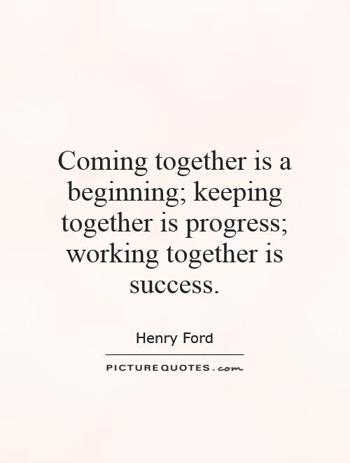 Coming Together Is A Beginning Keeping Together Is Progress Working Together Is Success He Working Together Quotes Team Success Quotes Performance Quote
