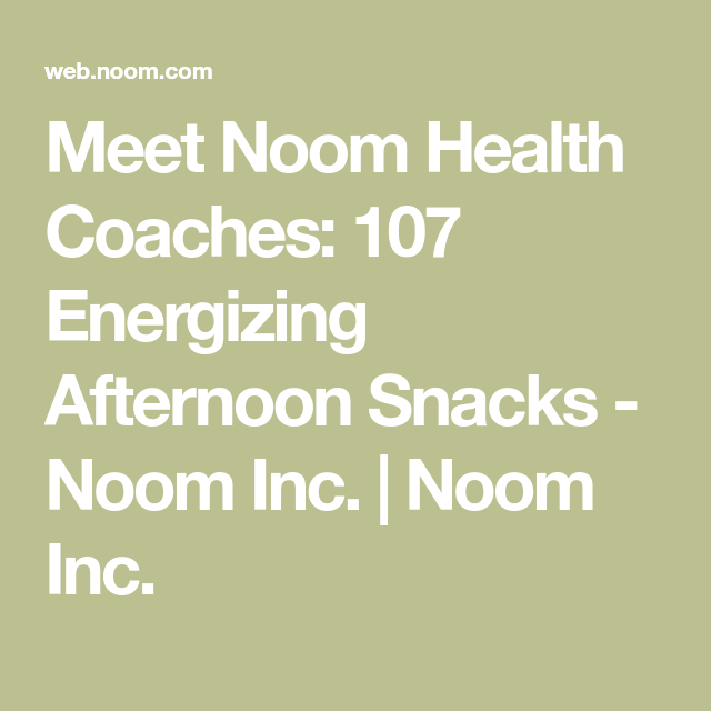 Meet Noom Health Coaches 107 Energizing Afternoon Snacks