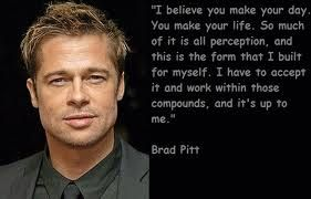 I Believe You Make Your Day A Quote By Brad Pitt Brad Pitt Quotes Brad Pitt Celebration Quotes