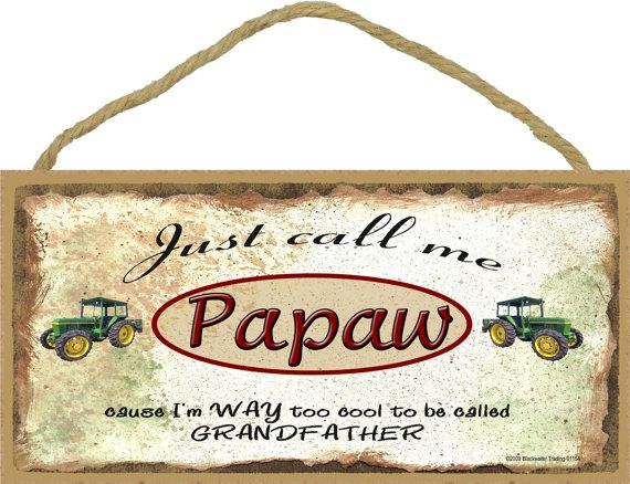 Just call me Papaw 'cause I'm WAY too cool to be called Grandpa!