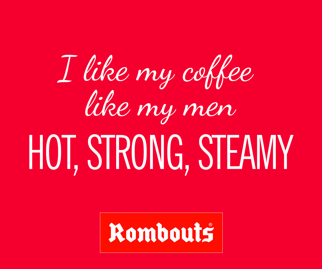 I like my coffee like my men hot strong steamy my