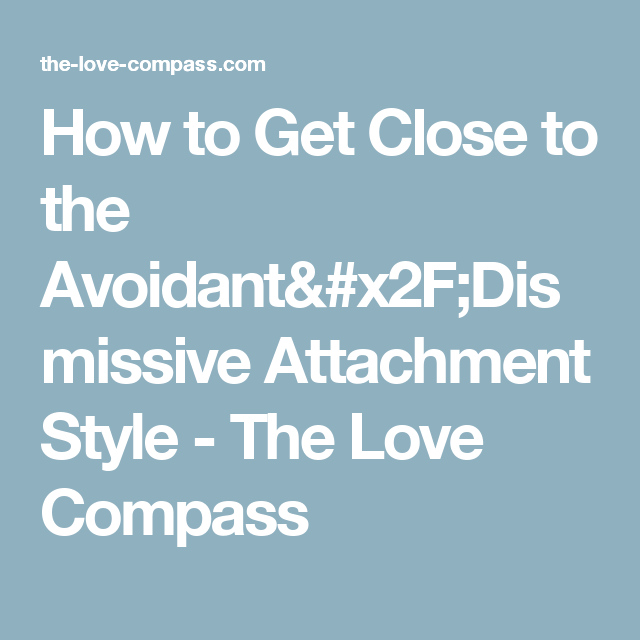 How to Get Close to the Avoidant/Dismissive Attachment Style - The