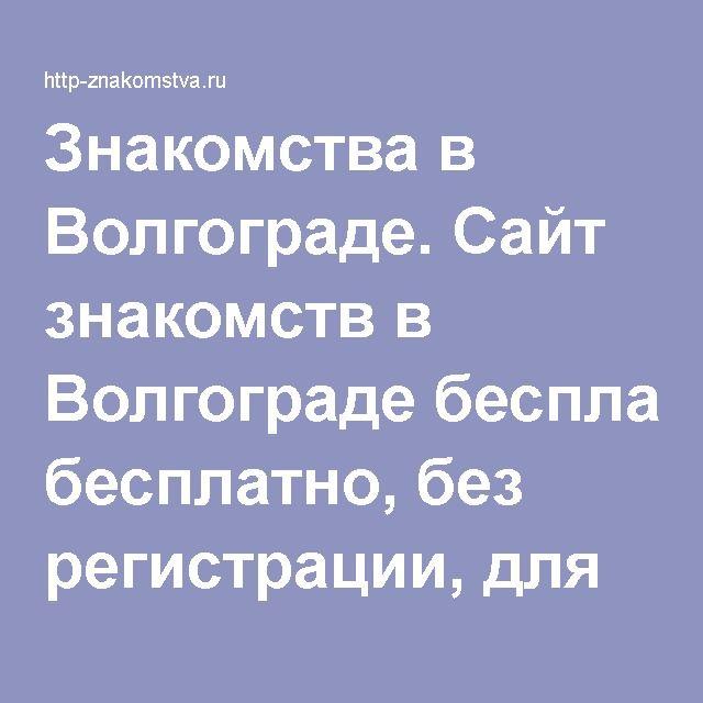 Знакомство Волгоград без регистрации и бесплатно