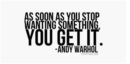 as soon as you stop wanting something you get it. #andywarhol #quote