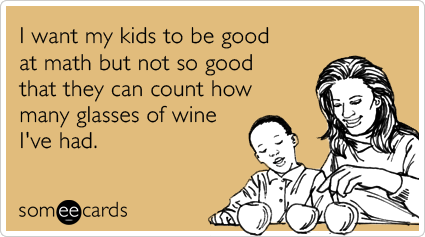 I Want My Kids To Be Good At Math But Not So Good That They Can Count How Many Glasses Of Wine I Ve Had Ecards Funny Mom Humor Bones Funny