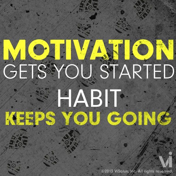 Motivation gets you started. HABIT keeps you GOING