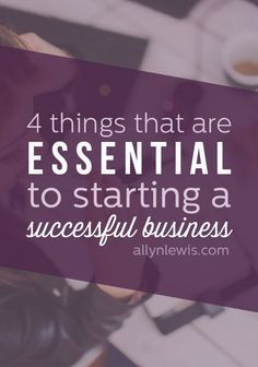 4 Things That Are Essential to Starting a Successful Business // allynlewis.com