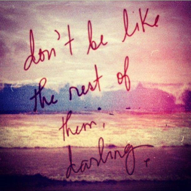 Don't be like the rest of them darling...