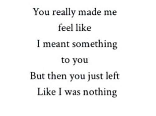 Or should I say you started to treat me like I was nothing, so I left...