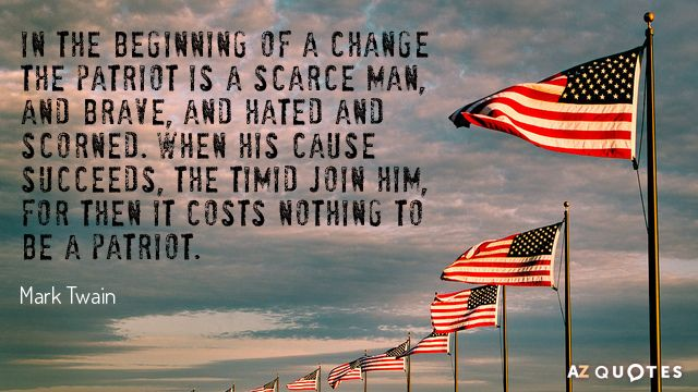 Mark Twain Quote In The Beginning Of A Change The Patriot Is A Scarce Man And Fourth Of July Quotes July Quotes George Washington Quotes