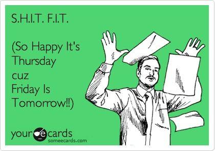 S.H.I.T. F.I.T. (So Happy Its Thursday cuz Friday Is Tomorrow!!).