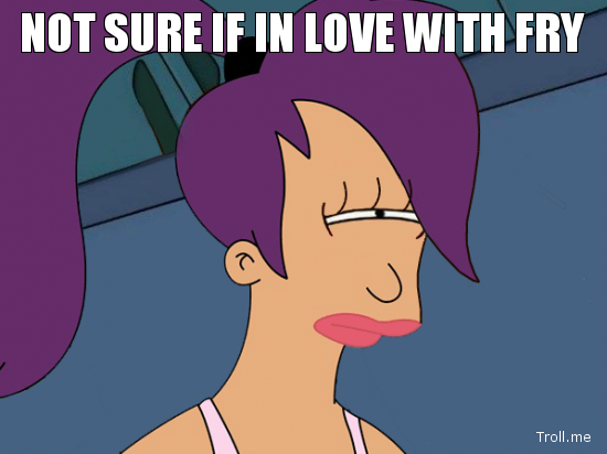 NOT SURE IF IN LOVE WITH FRY