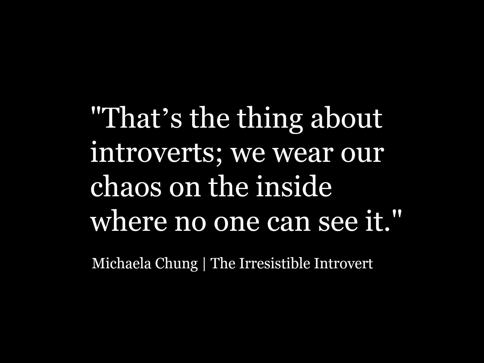 That s the thing about introverts we wear our chaos on the inside where no one