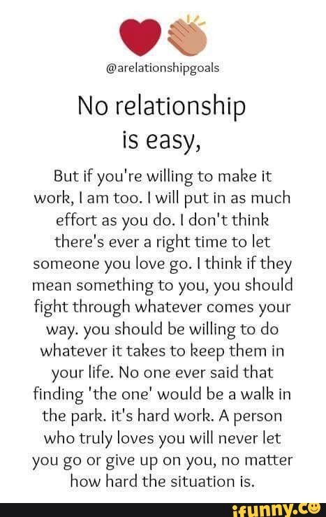 No relationship is easy, But if you're willing to make it work, I am too. ] will put in as much effort as you do. 1 don't think there's ever a right time to let someone you love go. I thinlz if they mean something to you, you should fight through whatever comes your way. you should be willing to do whatever It takes to keep them in your life. No one ever said that finding 'the one' would be a walk in the park. it's hard work. A person who truly loves you will never let you go or give up on you, no matter how hard the situation is. - )