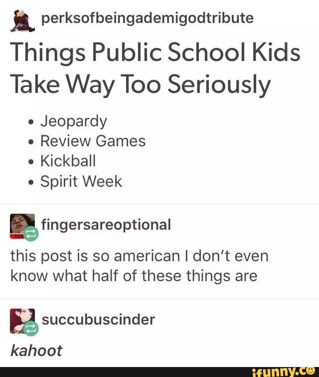 I Perksofbeingademigodtribute Things Public School Kids Take Way Too Seriously Jeopardy Review Games Kickball Spirit Week This Post Is So American I Don Tumblr Funny Stupid Funny Funny Memes