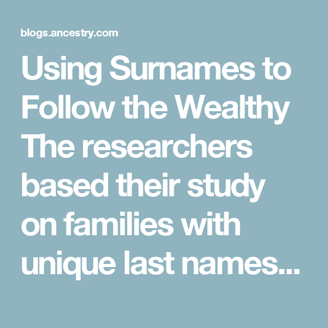 Using Surnames To Follow The Wealthy Researchers Based Their Study On Families With Unique Last