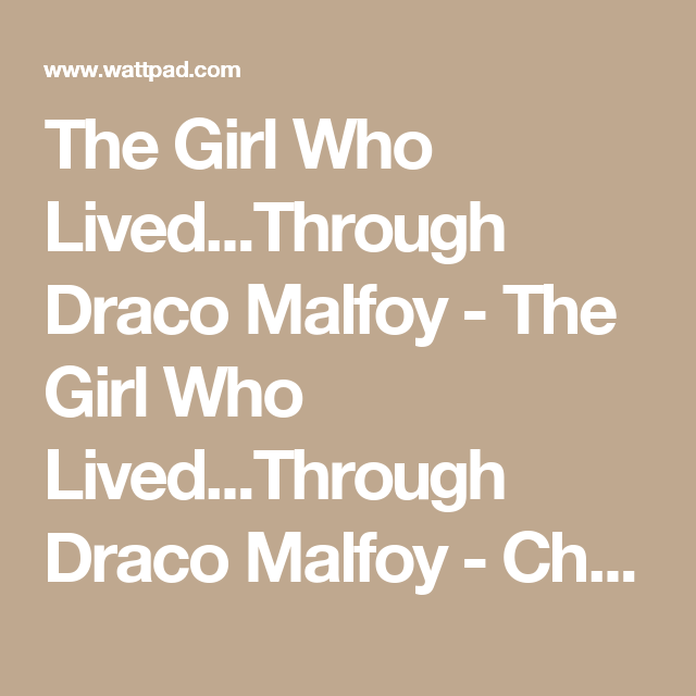 The Girl Who Lived...Through Draco Malfoy - The Girl Who Lived...Through Draco Malfoy - Chapter 1 - Wattpad