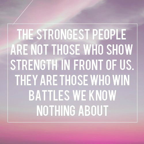 """""""The strongest people are not those who show strength in front of us. They are those who win battles we know nothing about"""" (both picture and quote are not mine, just put them together)"""