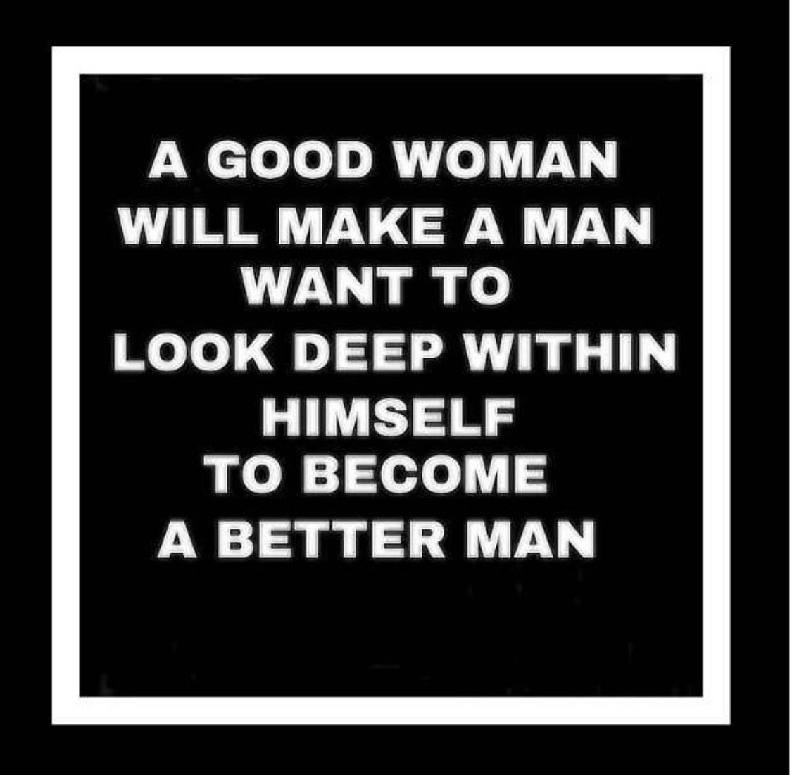 He S Now A Good Man Because He Loves A Good Woman A Good Woman Will Have Your Life Getting Better Not Encouragement Quotes For Men Gangsta Quotes Life Quotes