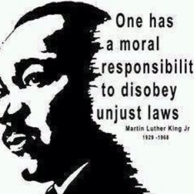 One has a Moral Responsibility to Disobey Unjust Laws ~ Martin Luther King Jr.