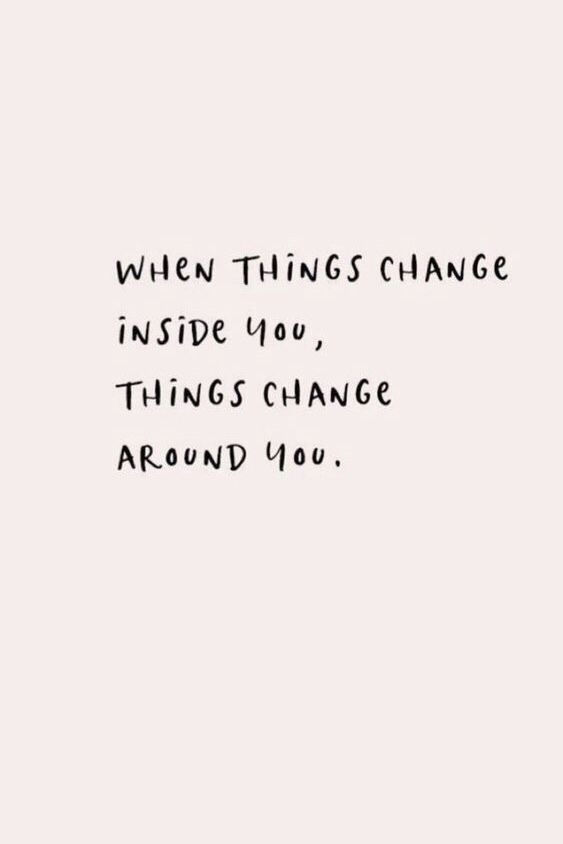 ... when things change inside you, things change around you   quotes