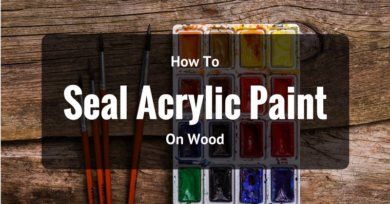 How To Seal Acrylic Paint On Wood Effectively Acrylic