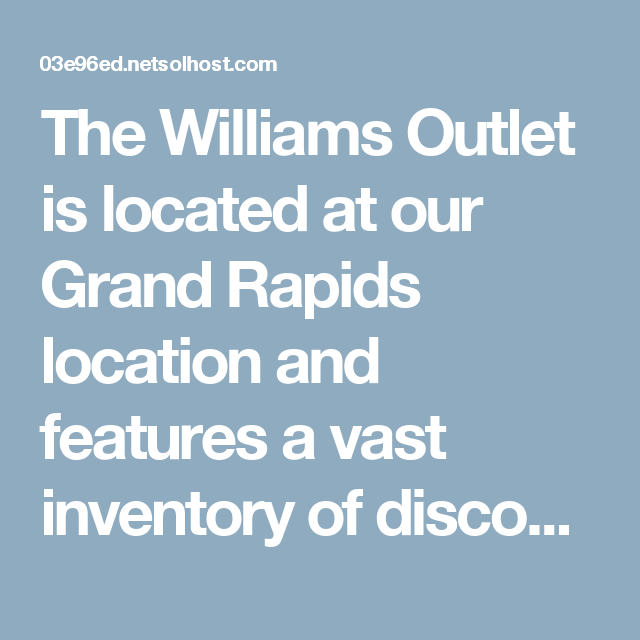 The Williams Outlet is located at our Grand Rapids location ...