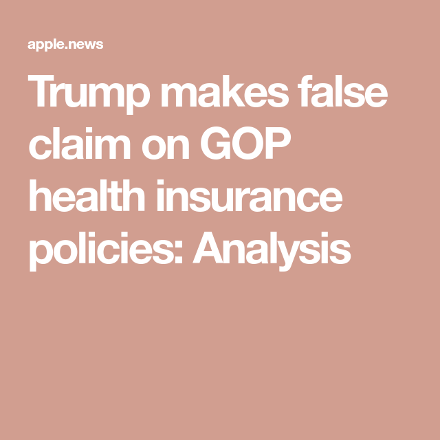 Trump Makes False Claim On Gop Health Insurance Policies Analysis
