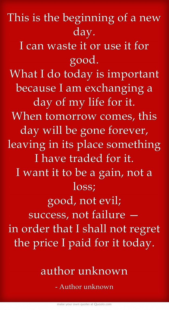 This Is The Beginning Of A New Day I Can Waste It Or Use It For Good What I Do Today Is Important Because I Am Exch Wise Words Quotes Today
