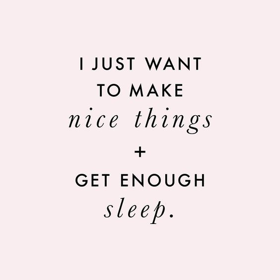 It's true. I just want to make nice things & get enough sleep.