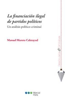 La financiación ilegal de partidos políticos : un análisis político-criminal / Manuel Maroto Calatayud.      Marcial Pons, 2015