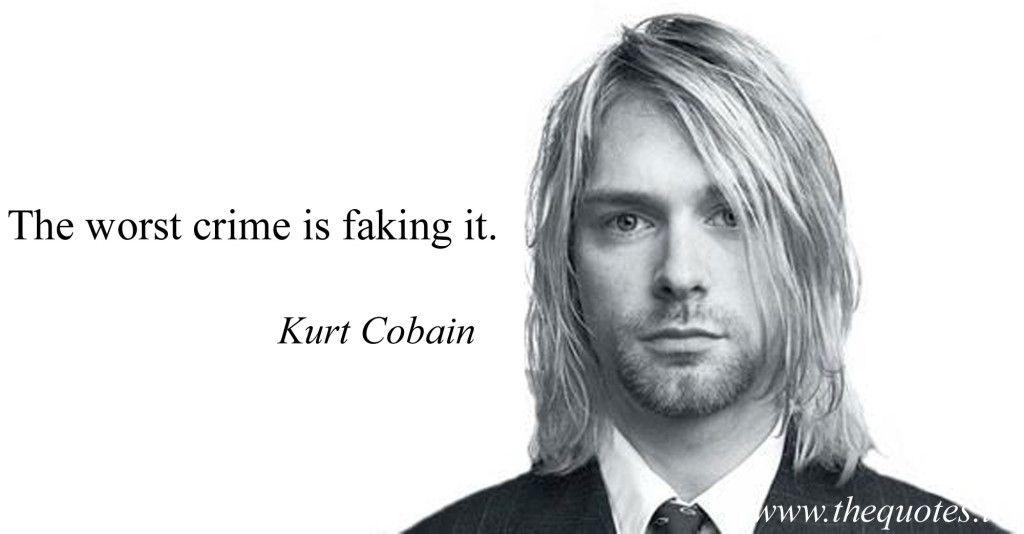 The worst crime is faking it – Kurt Cobain