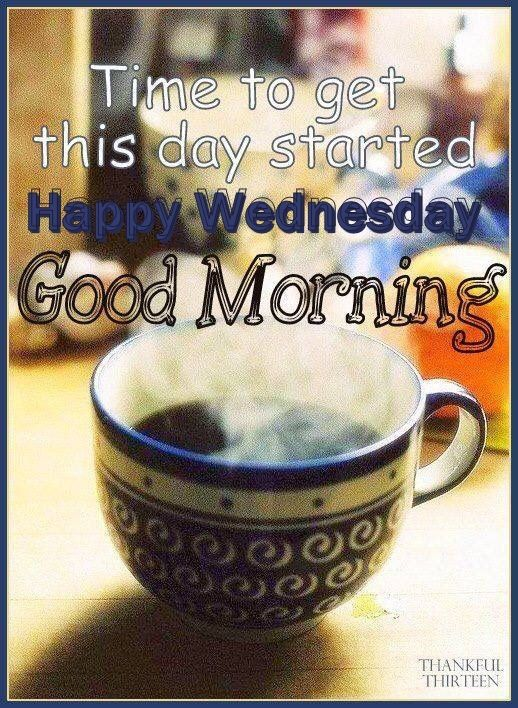 Time To Get The Day Started Happy Wednesday Good Morning Good
