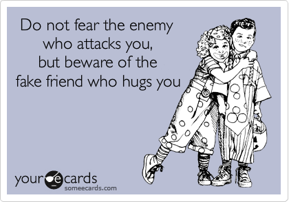 Do Not Fear The Enemy Who Attacks You But Beware Of The Fake Friend Who Hugs You Friends Quotes Fake Friend Quotes Fake Friends