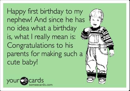 Happy First Birthday To My Nephew And Since He Has No Idea What A Birthday Is Happy Birthday Nephew Quotes Happy Birthday Nephew Happy Birthday Nephew Funny