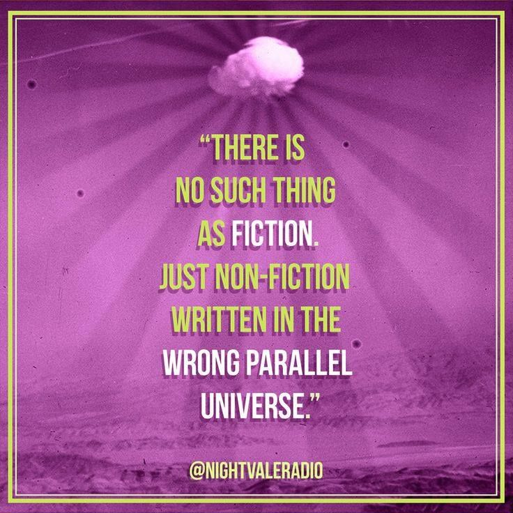 interesting way to look at it. > There's no such thing as fiction, just non-fiction written in the wrong parallel universe.