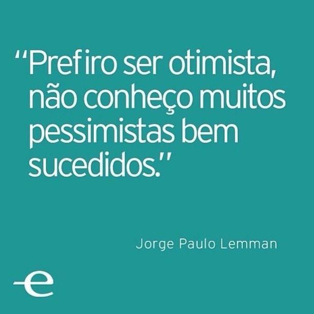 """""""Prefiro ser otimista, não conheço muitos pessimistas bem sucedidos."""" Jorge Paulo Lemman"""