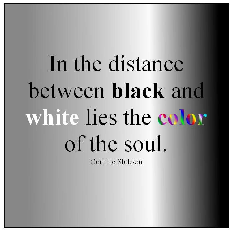 In The Distance Between Black And White Lies The Color Of The Soul