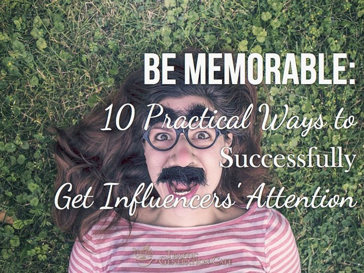 Be Memorable: 10 Practical Ways to Successfully Get Influencers' Attention