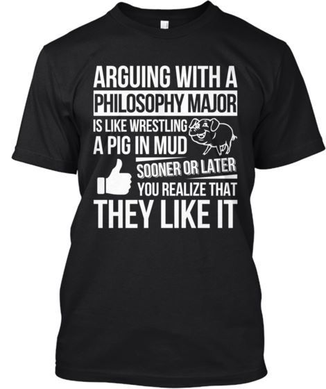 c924b4dc Arguing with a philosophy major is like wrestling a pig in mud ...
