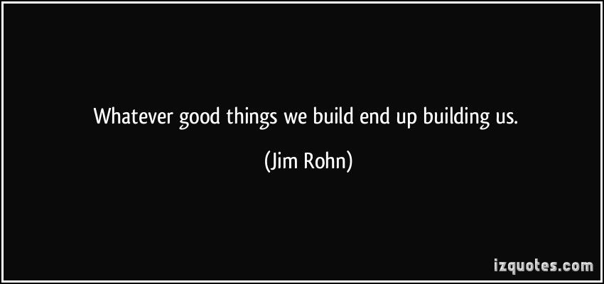 Whatever good things we build end up building us. ~ Jim Rohn
