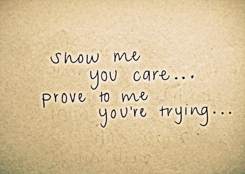 Show Me You Care Prove To Me You Re Trying 3 Quotes To Live By Quotable Quotes Best Quotes