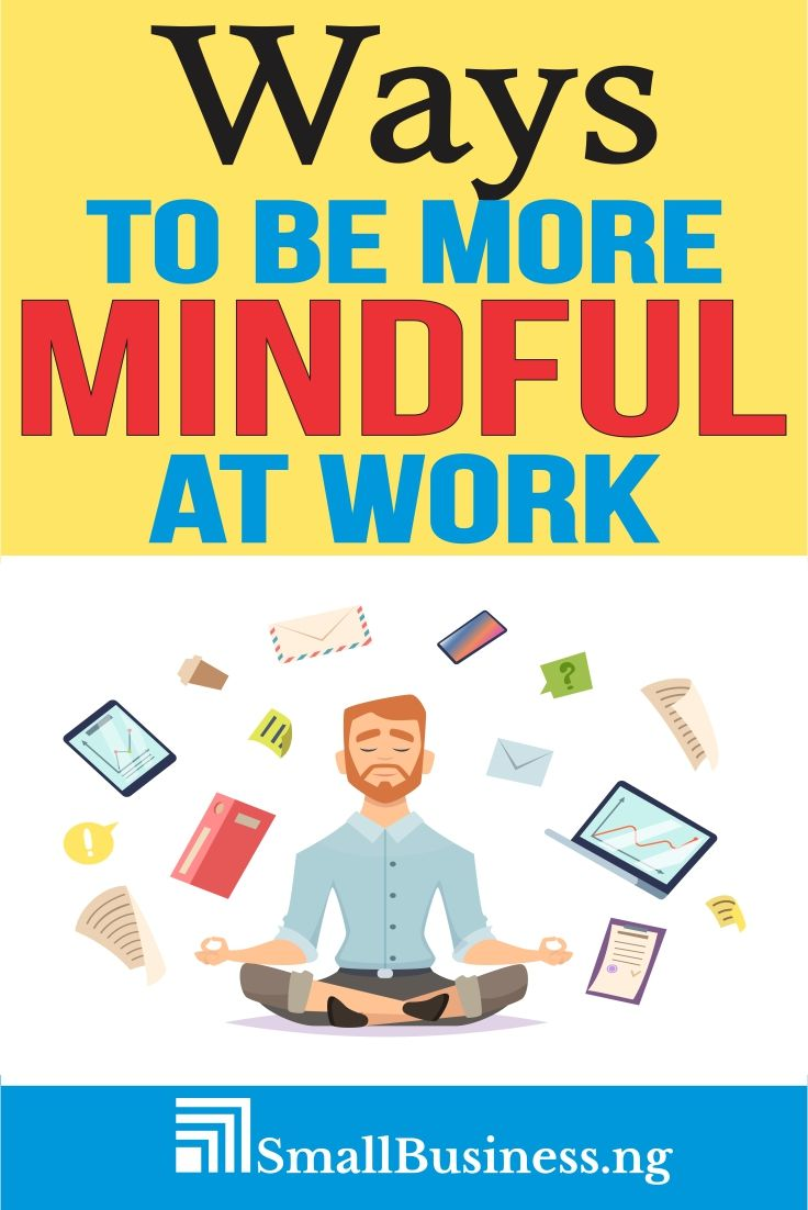 How to be More Mindful at work Mindfulness at work