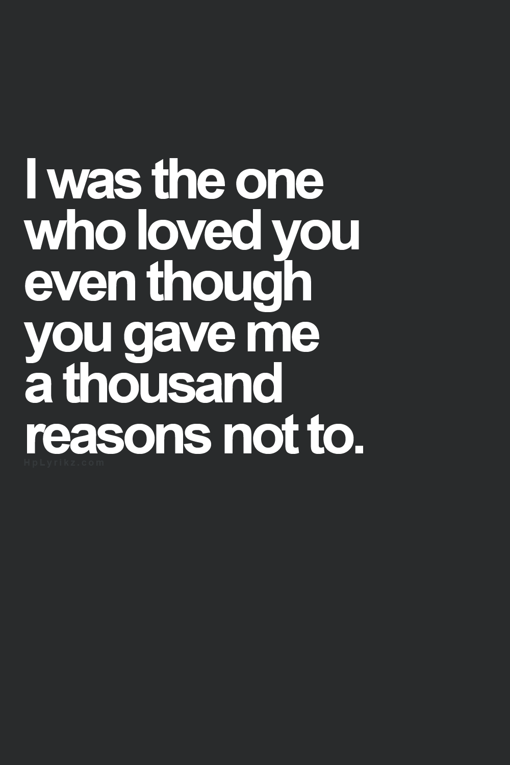 It s true everyone gave me a lot of reasons to not love u but I did
