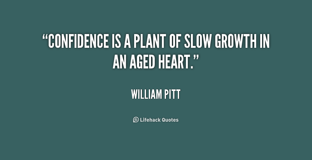 Confidence is a plant of slow growth in an aged heart